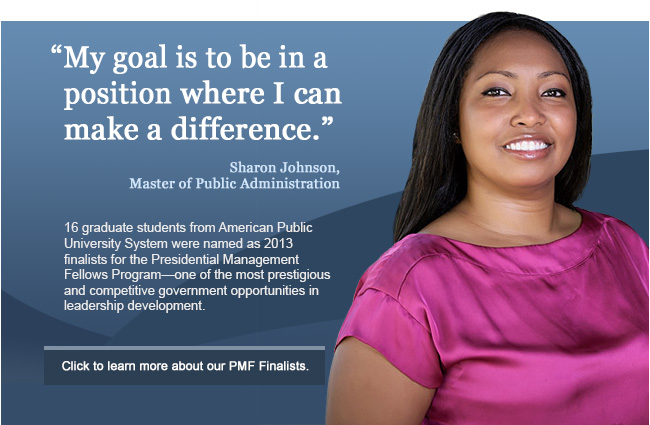 """My goal is to be in a position where I can make a difference"" - Sharon Johnson. 16 graduate students from American Public University System were named as 2013 finalists for the Presidential Management Fellows Program—one of the most prestigious and competitive government opportunities in leadership development."
